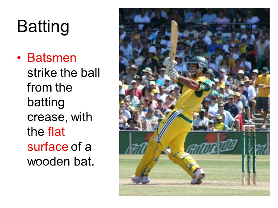 Batting Batsmen strike the ball from the batting crease, with the flat surface of a wooden bat.