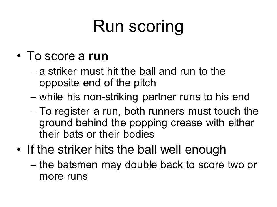 Run scoring To score a run –a striker must hit the ball and run to the opposite end of the pitch –while his non-striking partner runs to his end –To register a run, both runners must touch the ground behind the popping crease with either their bats or their bodies If the striker hits the ball well enough –the batsmen may double back to score two or more runs