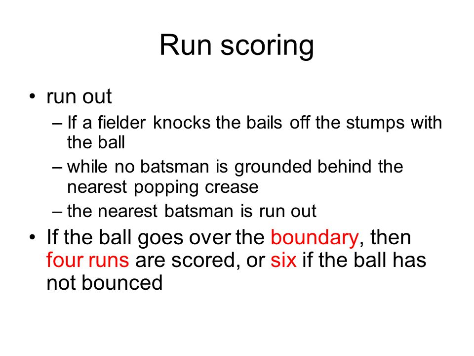 Run scoring run out –If a fielder knocks the bails off the stumps with the ball –while no batsman is grounded behind the nearest popping crease –the nearest batsman is run out If the ball goes over the boundary, then four runs are scored, or six if the ball has not bounced