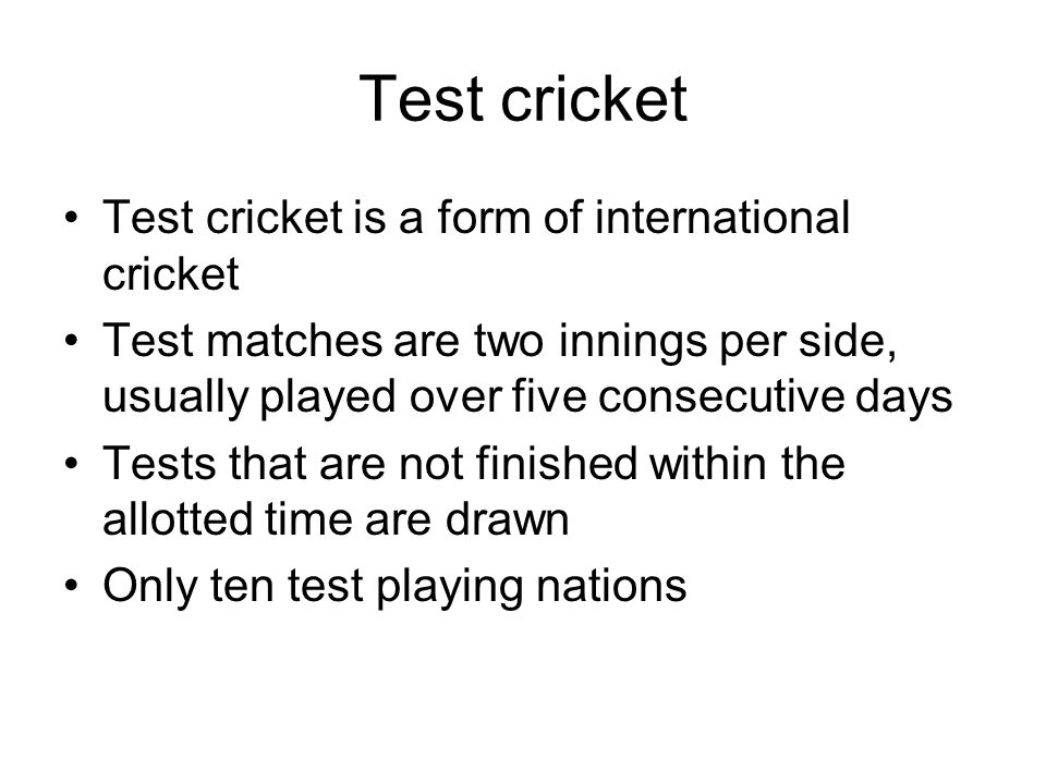 Test cricket Test cricket is a form of international cricket Test matches are two innings per side, usually played over five consecutive days Tests that are not finished within the allotted time are drawn Only ten test playing nations