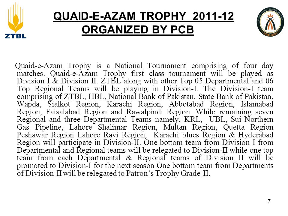 QUAID-E-AZAM TROPHY 2011-12 ORGANIZED BY PCB Quaid-e-Azam Trophy is a National Tournament comprising of four day matches.