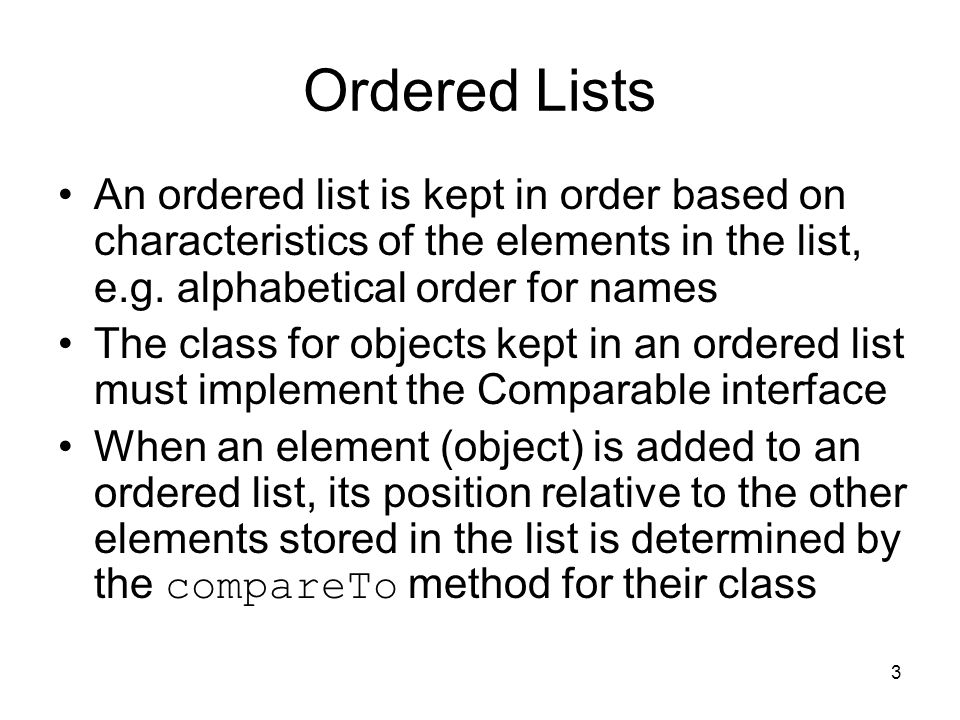 3 Ordered Lists An ordered list is kept in order based on characteristics of the elements in the list, e.g.