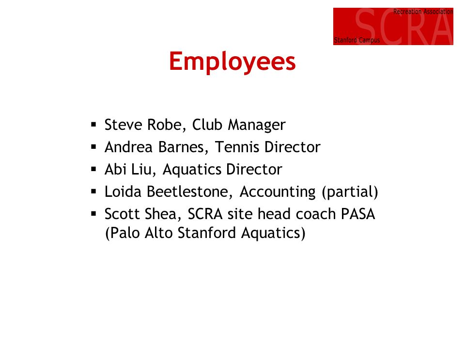 Employees Steve Robe, Club Manager Andrea Barnes, Tennis Director Abi Liu, Aquatics Director Loida Beetlestone, Accounting (partial) Scott Shea, SCRA