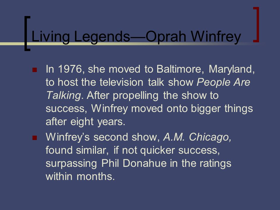 Living LegendsOprah Winfrey In 1976, she moved to Baltimore, Maryland, to host the television talk show People Are Talking.