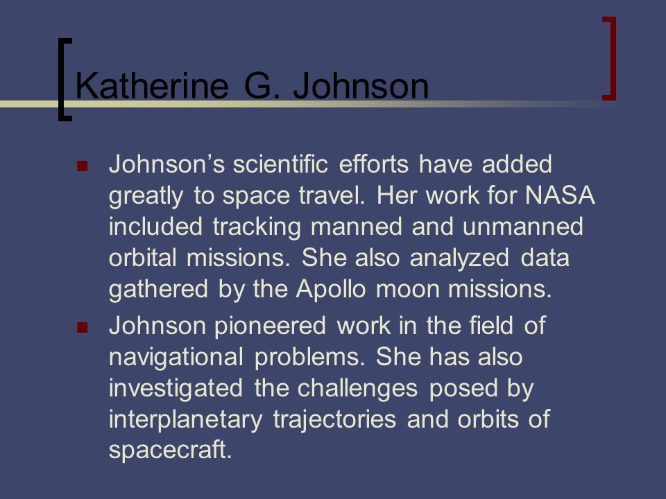 Katherine G. Johnson Johnsons scientific efforts have added greatly to space travel. Her work for NASA included tracking manned and unmanned orbital m