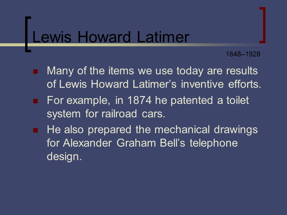 Lewis Howard Latimer Many of the items we use today are results of Lewis Howard Latimers inventive efforts. For example, in 1874 he patented a toilet
