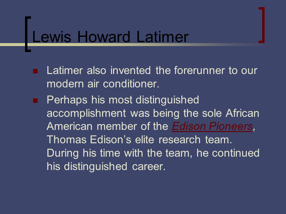 Lewis Howard Latimer Latimer also invented the forerunner to our modern air conditioner. Perhaps his most distinguished accomplishment was being the s