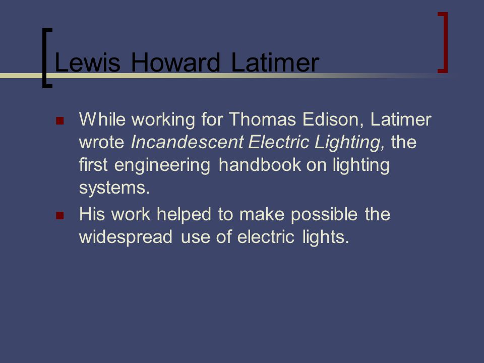 Lewis Howard Latimer While working for Thomas Edison, Latimer wrote Incandescent Electric Lighting, the first engineering handbook on lighting systems.