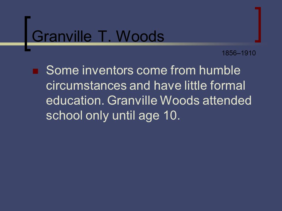 Granville T. Woods Some inventors come from humble circumstances and have little formal education.