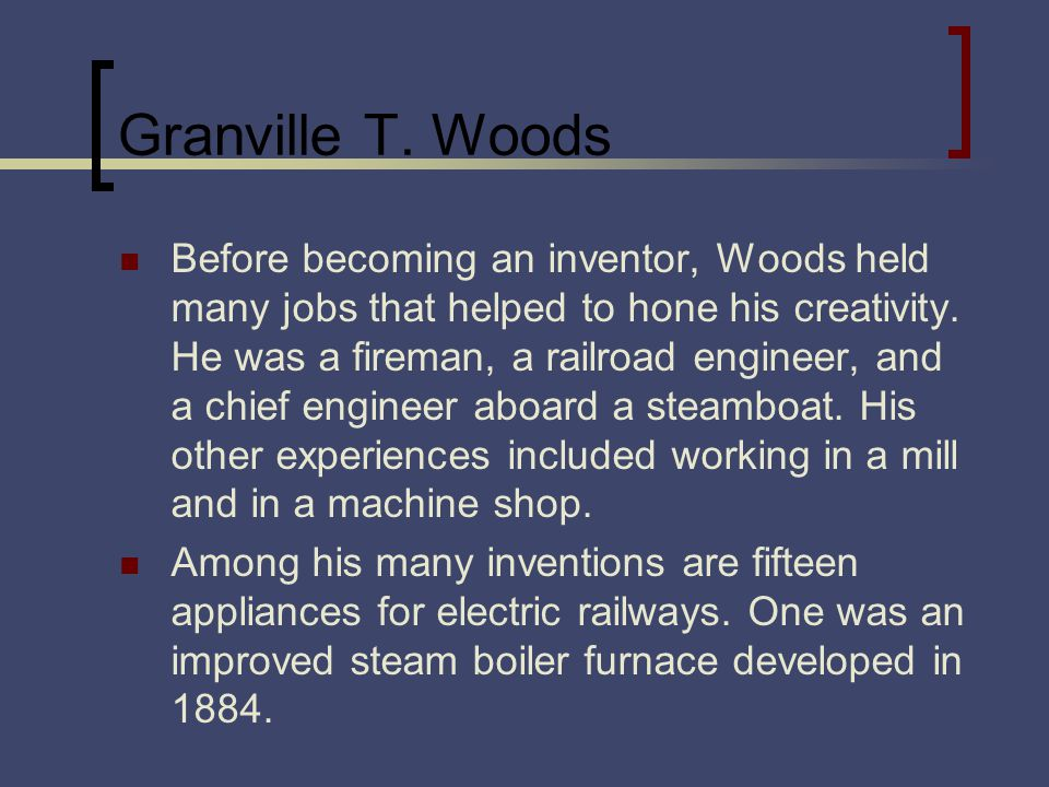 Granville T. Woods Before becoming an inventor, Woods held many jobs that helped to hone his creativity. He was a fireman, a railroad engineer, and a