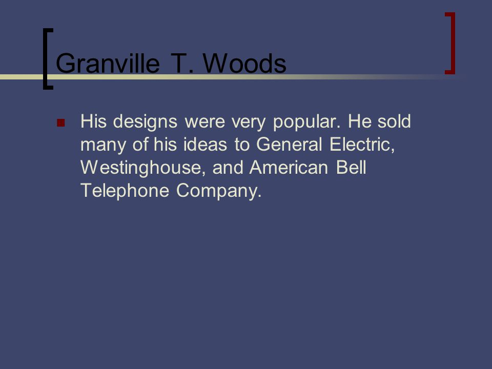 Granville T. Woods His designs were very popular. He sold many of his ideas to General Electric, Westinghouse, and American Bell Telephone Company.