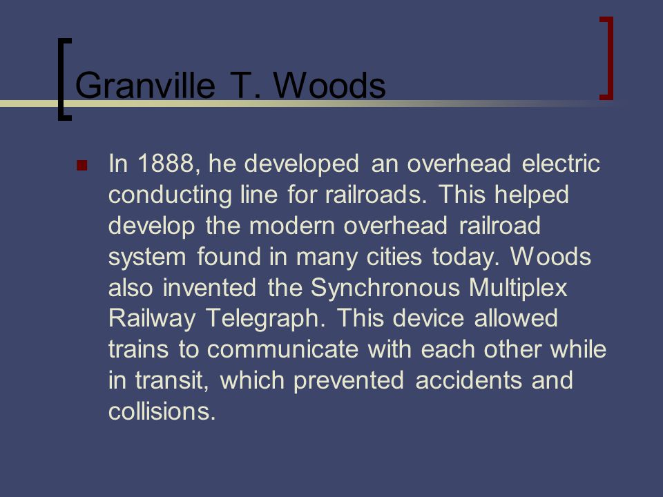 Granville T. Woods In 1888, he developed an overhead electric conducting line for railroads.