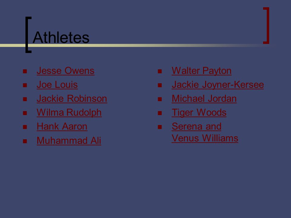 Athletes Jesse Owens Joe Louis Jackie Robinson Wilma Rudolph Hank Aaron Muhammad Ali Walter Payton Jackie Joyner-Kersee Michael Jordan Tiger Woods Serena and Venus Williams Serena and Venus Williams