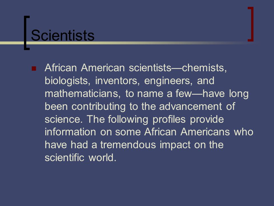Scientists African American scientistschemists, biologists, inventors, engineers, and mathematicians, to name a fewhave long been contributing to the advancement of science.