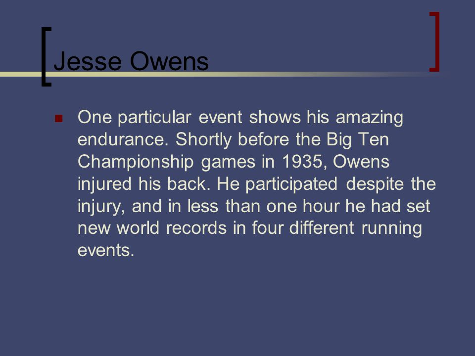 Jesse Owens One particular event shows his amazing endurance. Shortly before the Big Ten Championship games in 1935, Owens injured his back. He partic