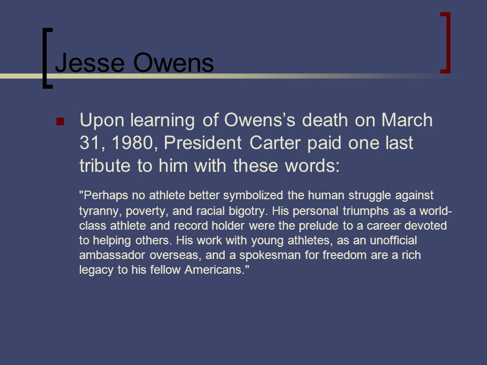 Jesse Owens Upon learning of Owenss death on March 31, 1980, President Carter paid one last tribute to him with these words: Perhaps no athlete better symbolized the human struggle against tyranny, poverty, and racial bigotry.
