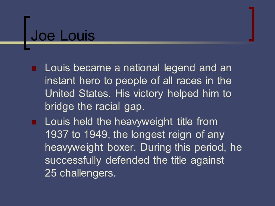 Joe Louis Louis became a national legend and an instant hero to people of all races in the United States.