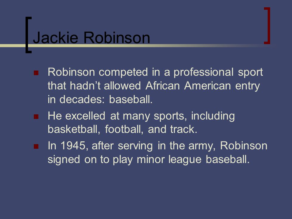 Jackie Robinson Robinson competed in a professional sport that hadnt allowed African American entry in decades: baseball. He excelled at many sports,