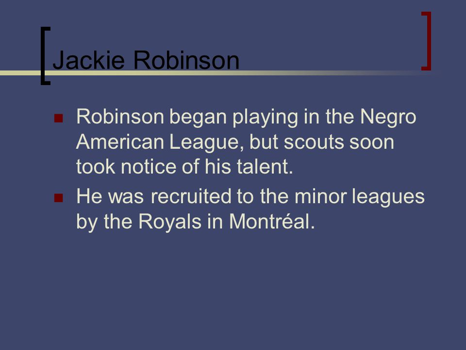 Jackie Robinson Robinson began playing in the Negro American League, but scouts soon took notice of his talent. He was recruited to the minor leagues