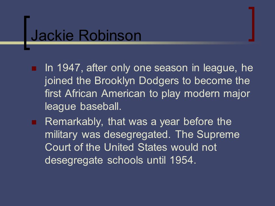 Jackie Robinson In 1947, after only one season in league, he joined the Brooklyn Dodgers to become the first African American to play modern major lea