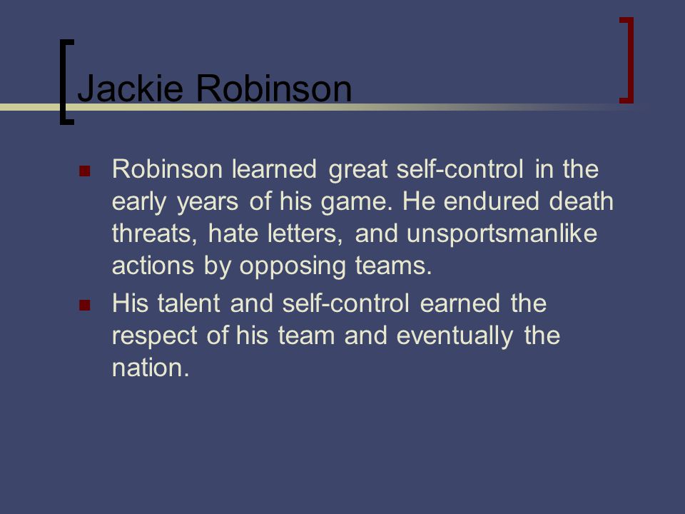 Jackie Robinson Robinson learned great self-control in the early years of his game. He endured death threats, hate letters, and unsportsmanlike action