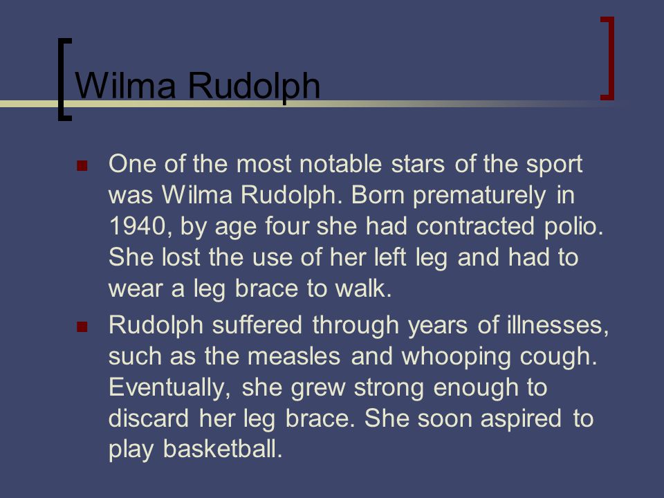 Wilma Rudolph One of the most notable stars of the sport was Wilma Rudolph. Born prematurely in 1940, by age four she had contracted polio. She lost t