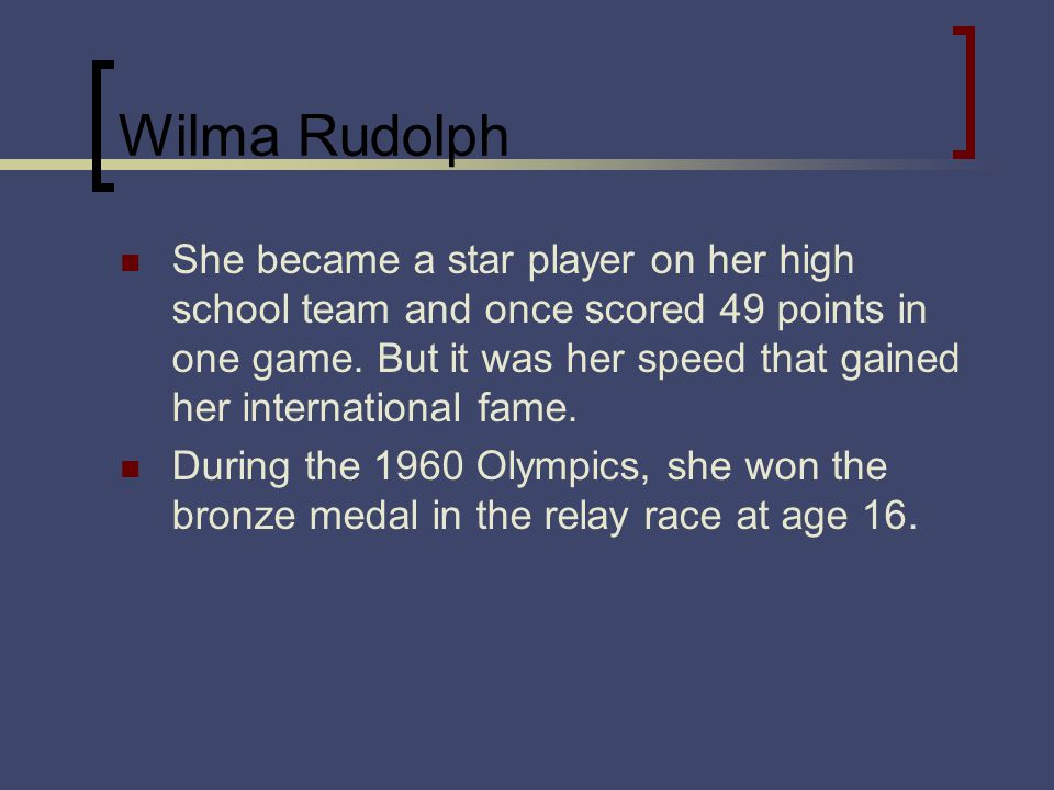 Wilma Rudolph She became a star player on her high school team and once scored 49 points in one game.