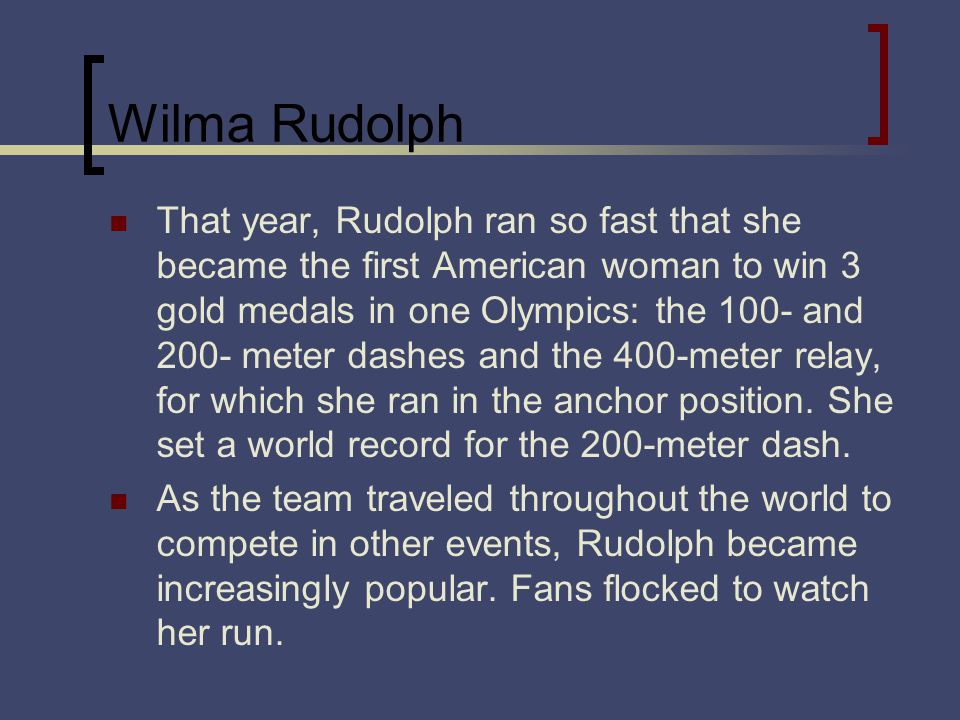 Wilma Rudolph That year, Rudolph ran so fast that she became the first American woman to win 3 gold medals in one Olympics: the 100- and 200- meter dashes and the 400-meter relay, for which she ran in the anchor position.