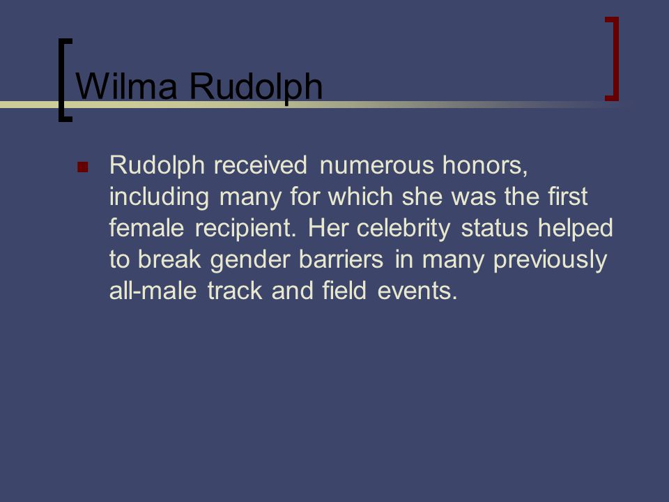 Wilma Rudolph Rudolph received numerous honors, including many for which she was the first female recipient.