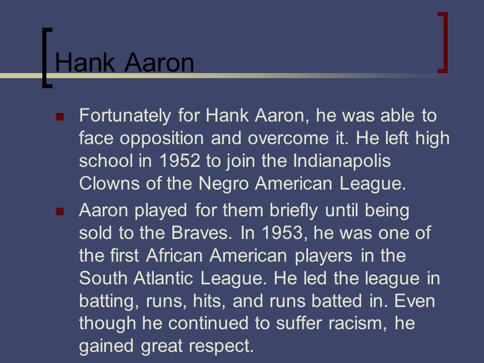 Hank Aaron Fortunately for Hank Aaron, he was able to face opposition and overcome it.