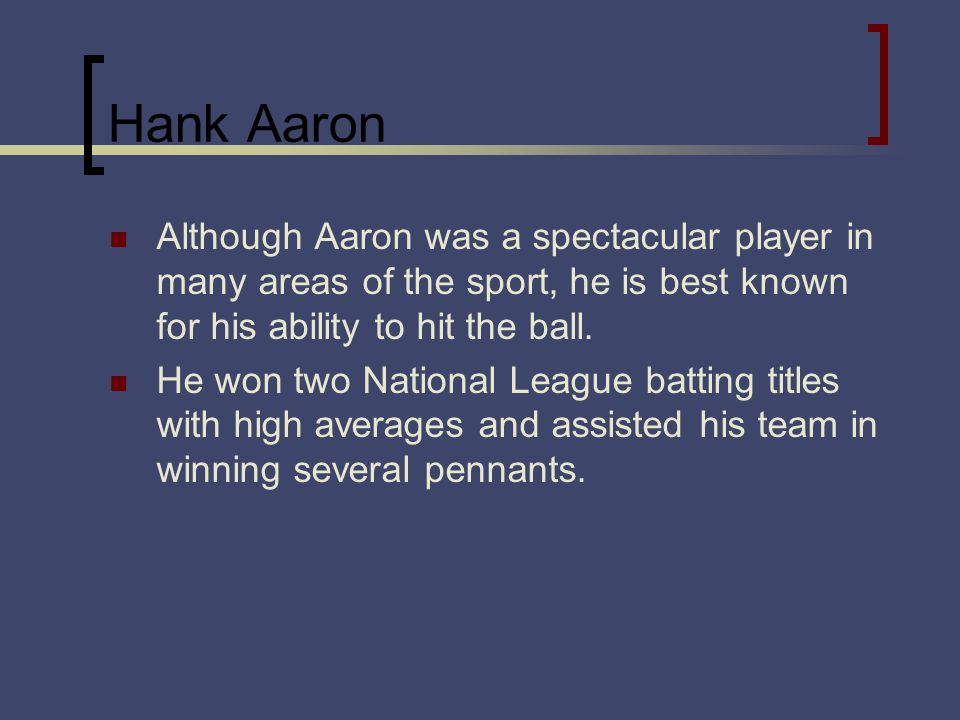 Hank Aaron Although Aaron was a spectacular player in many areas of the sport, he is best known for his ability to hit the ball. He won two National L