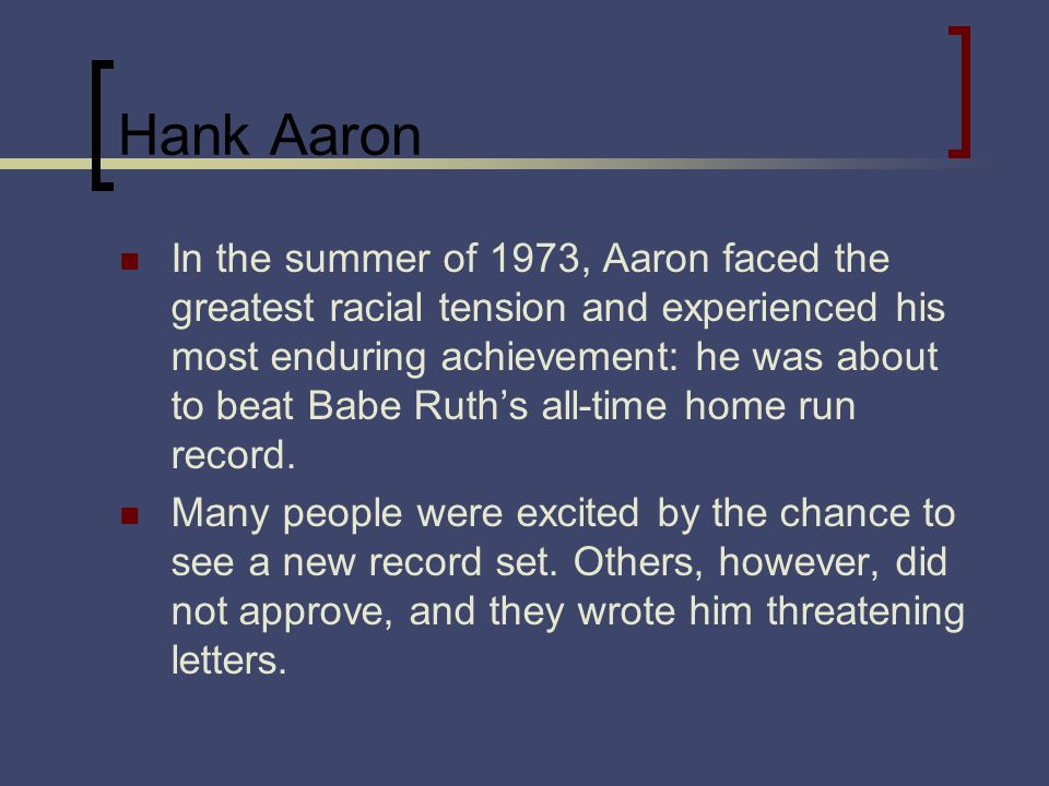 Hank Aaron In the summer of 1973, Aaron faced the greatest racial tension and experienced his most enduring achievement: he was about to beat Babe Ruths all-time home run record.