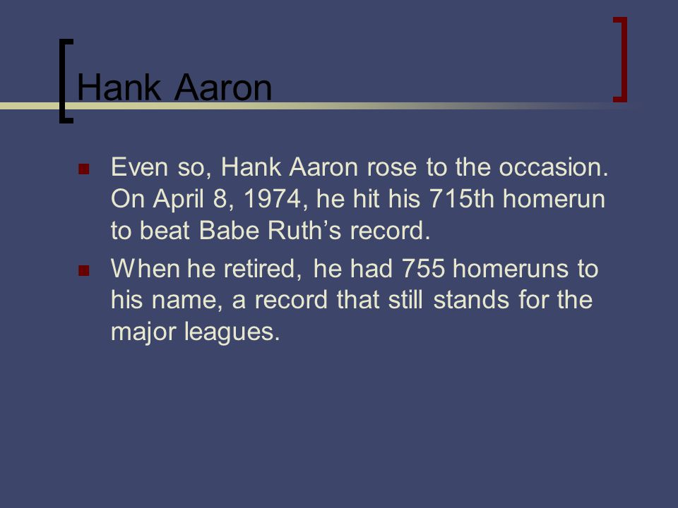 Hank Aaron Even so, Hank Aaron rose to the occasion. On April 8, 1974, he hit his 715th homerun to beat Babe Ruths record. When he retired, he had 755