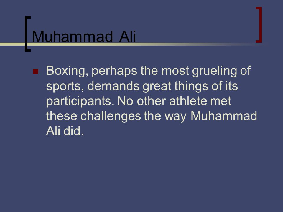 Muhammad Ali Boxing, perhaps the most grueling of sports, demands great things of its participants.
