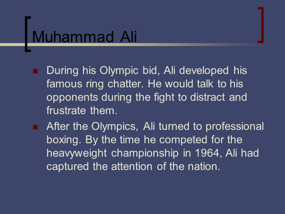 Muhammad Ali During his Olympic bid, Ali developed his famous ring chatter. He would talk to his opponents during the fight to distract and frustrate