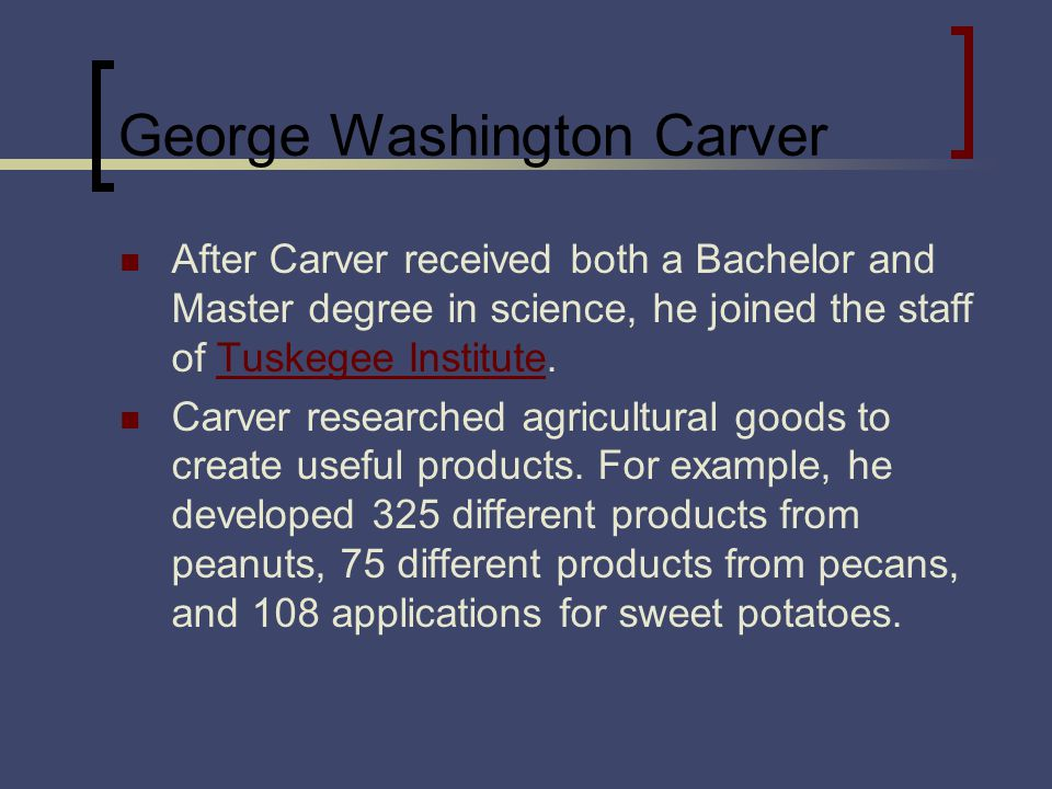 George Washington Carver After Carver received both a Bachelor and Master degree in science, he joined the staff of Tuskegee Institute.Tuskegee Institute Carver researched agricultural goods to create useful products.