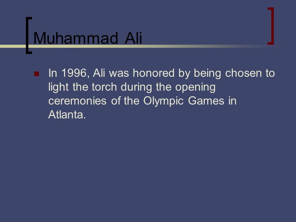 Muhammad Ali In 1996, Ali was honored by being chosen to light the torch during the opening ceremonies of the Olympic Games in Atlanta.