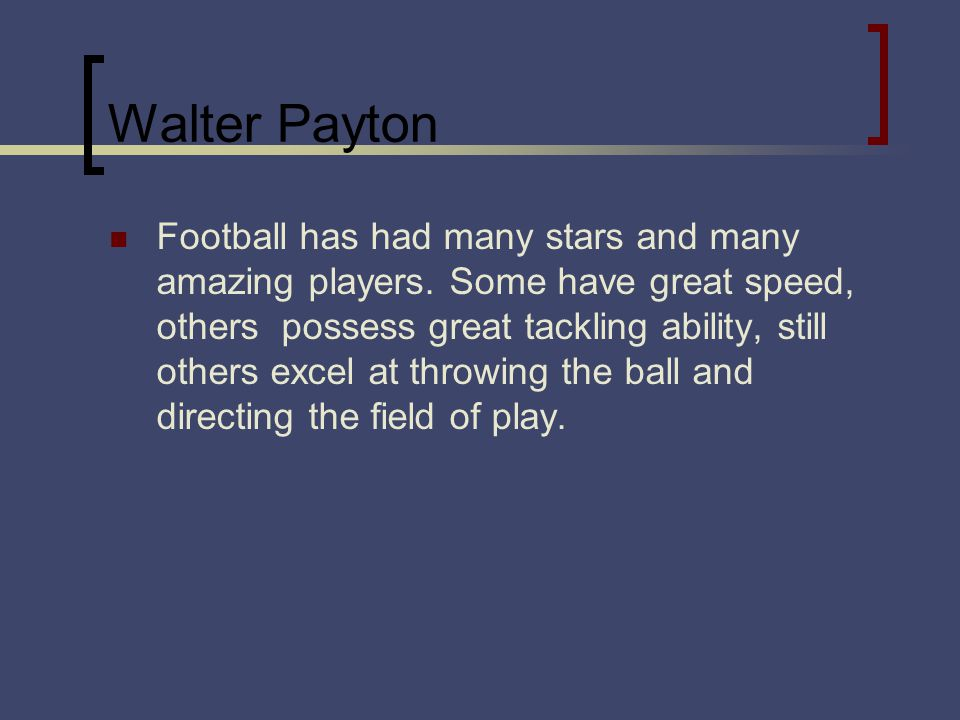 Walter Payton Football has had many stars and many amazing players. Some have great speed, others possess great tackling ability, still others excel a