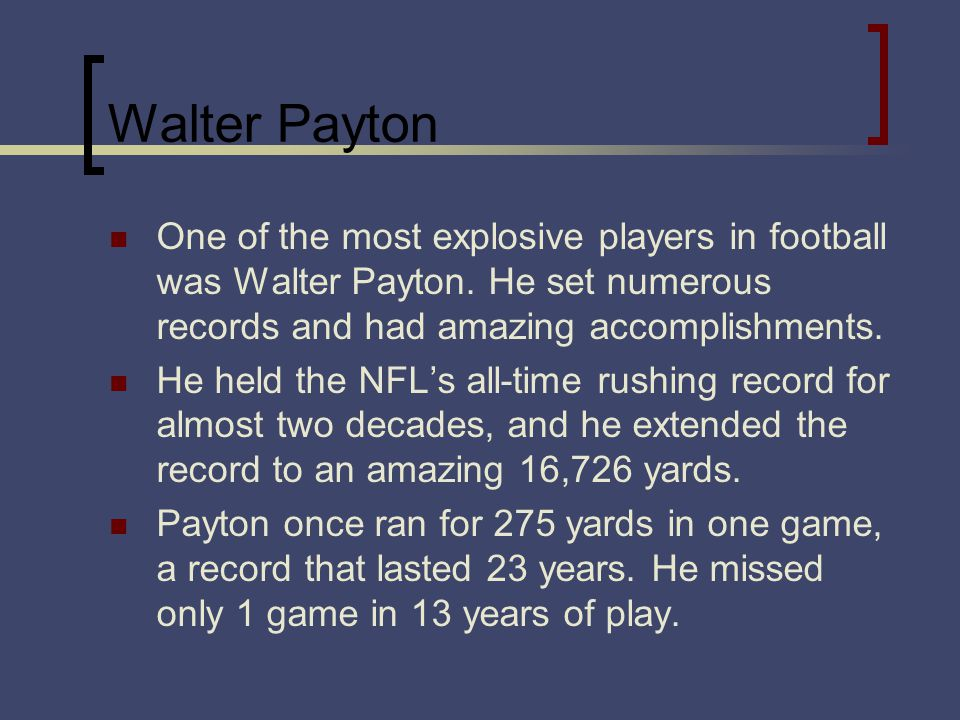 Walter Payton One of the most explosive players in football was Walter Payton. He set numerous records and had amazing accomplishments. He held the NF
