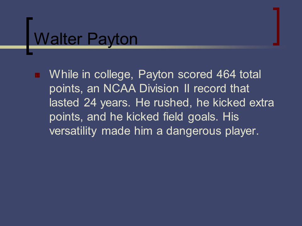 Walter Payton While in college, Payton scored 464 total points, an NCAA Division II record that lasted 24 years.