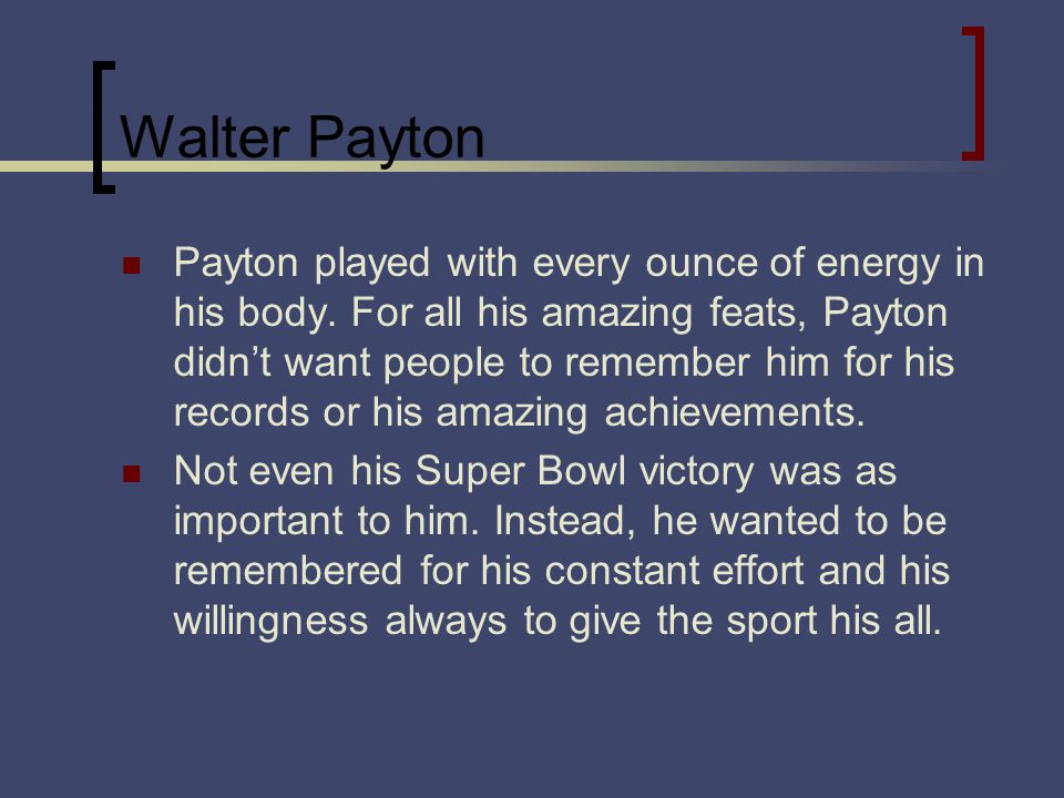 Walter Payton Payton played with every ounce of energy in his body.