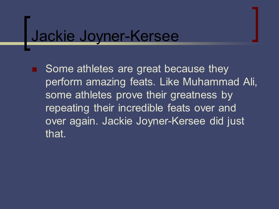 Jackie Joyner-Kersee Some athletes are great because they perform amazing feats. Like Muhammad Ali, some athletes prove their greatness by repeating t