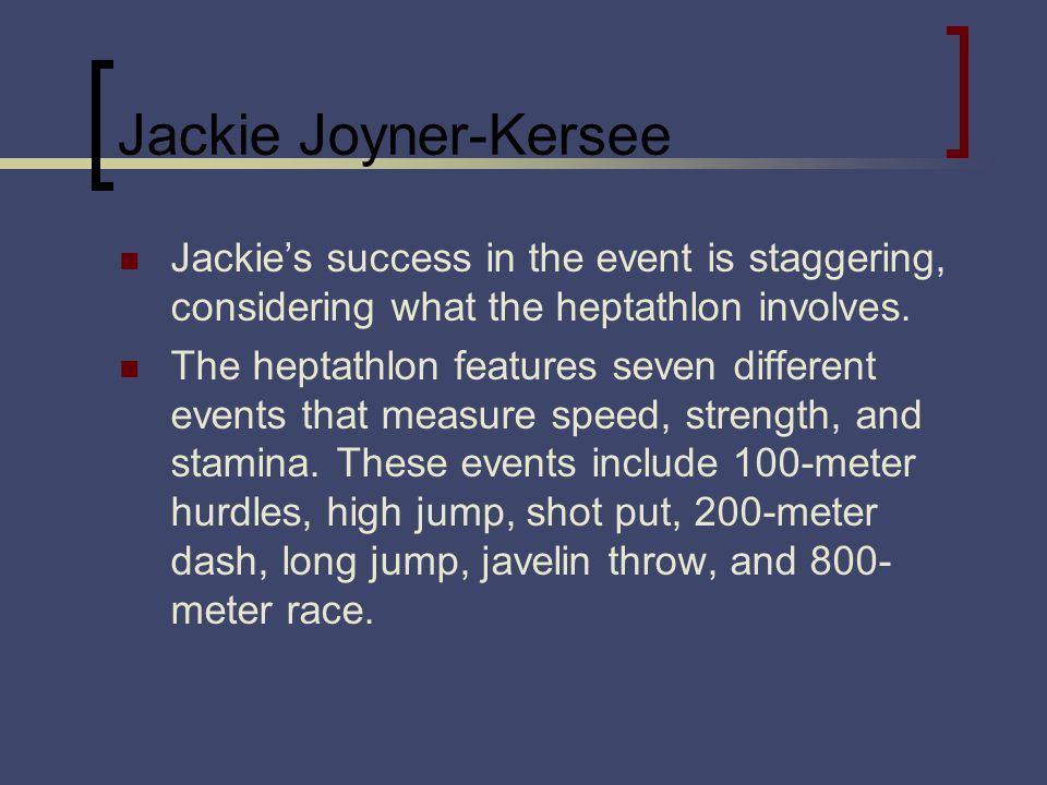 Jackie Joyner-Kersee Jackies success in the event is staggering, considering what the heptathlon involves. The heptathlon features seven different eve