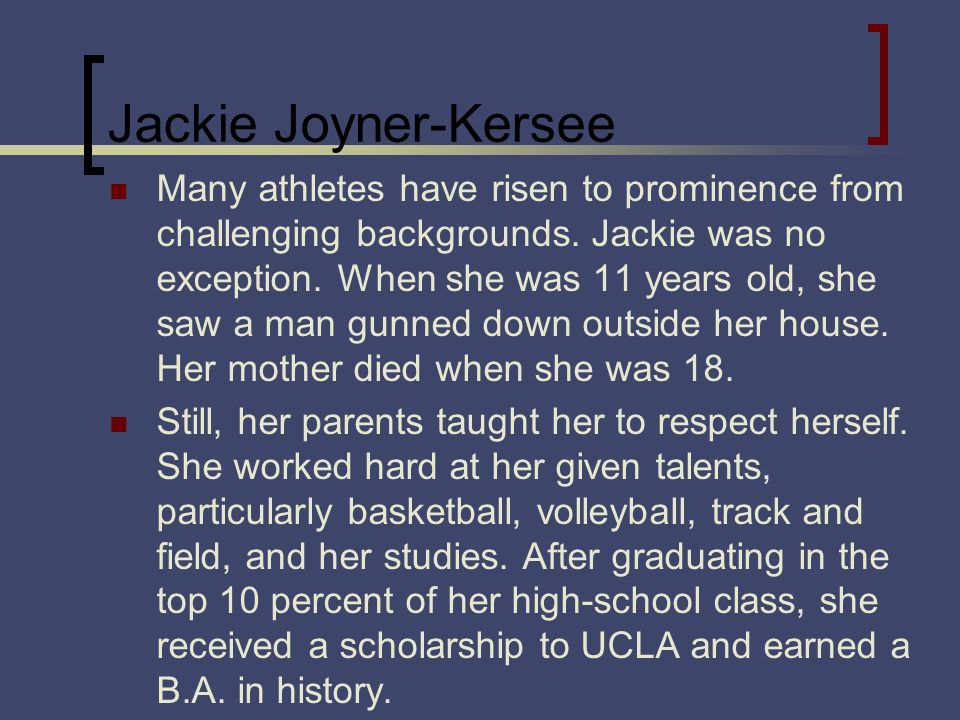Jackie Joyner-Kersee Many athletes have risen to prominence from challenging backgrounds.