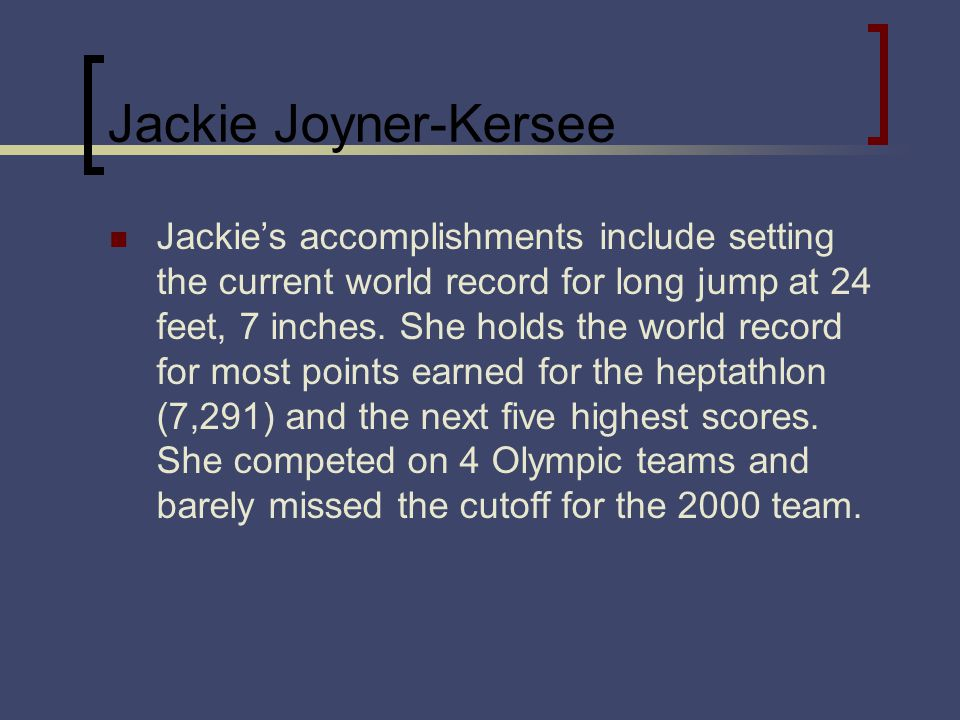 Jackie Joyner-Kersee Jackies accomplishments include setting the current world record for long jump at 24 feet, 7 inches.