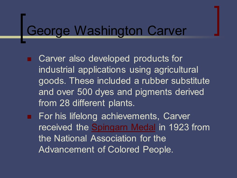 George Washington Carver Carver also developed products for industrial applications using agricultural goods.