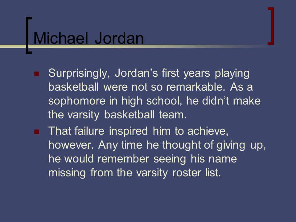 Michael Jordan Surprisingly, Jordans first years playing basketball were not so remarkable. As a sophomore in high school, he didnt make the varsity b