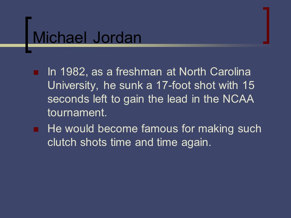 Michael Jordan In 1982, as a freshman at North Carolina University, he sunk a 17-foot shot with 15 seconds left to gain the lead in the NCAA tournamen