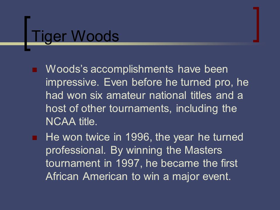 Tiger Woods Woodss accomplishments have been impressive. Even before he turned pro, he had won six amateur national titles and a host of other tournam