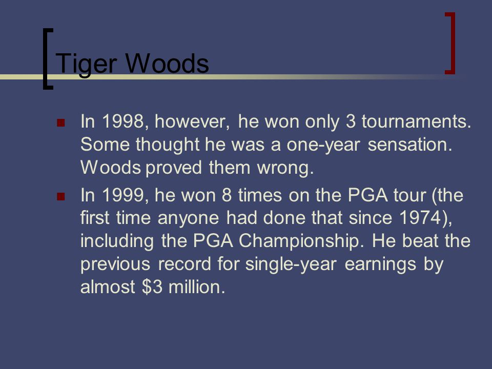 Tiger Woods In 1998, however, he won only 3 tournaments. Some thought he was a one-year sensation. Woods proved them wrong. In 1999, he won 8 times on